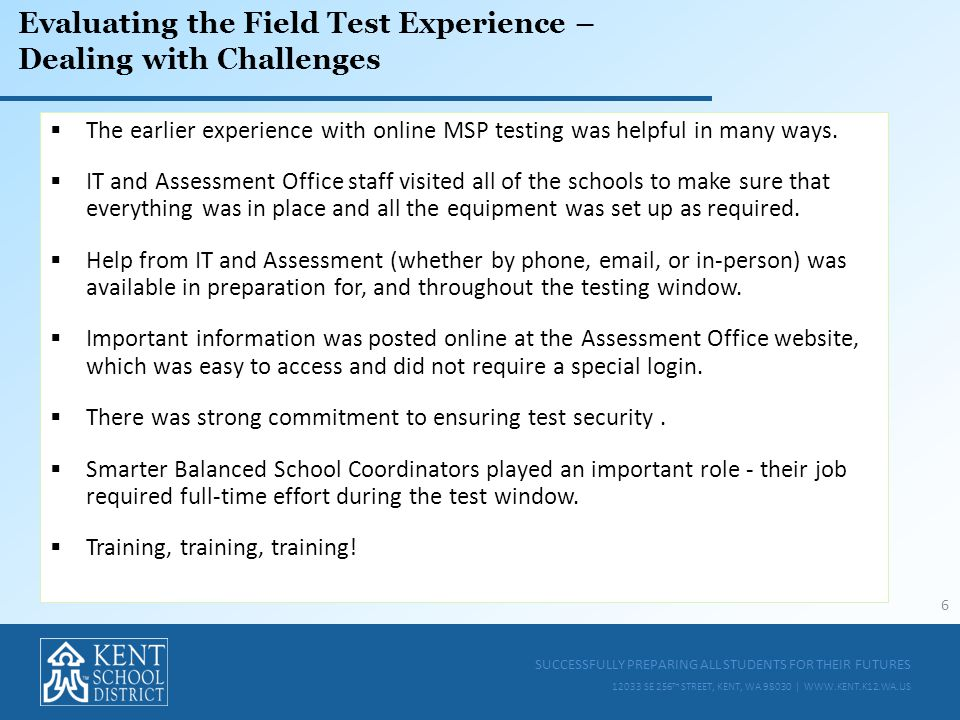 SUCCESSFULLY PREPARING ALL STUDENTS FOR THEIR FUTURES 12033 SE 256 TH STREET, KENT, WA 98030 | WWW.KENT.K12.WA.US Evaluating the Field Test Experience – Dealing with Challenges  The earlier experience with online MSP testing was helpful in many ways.