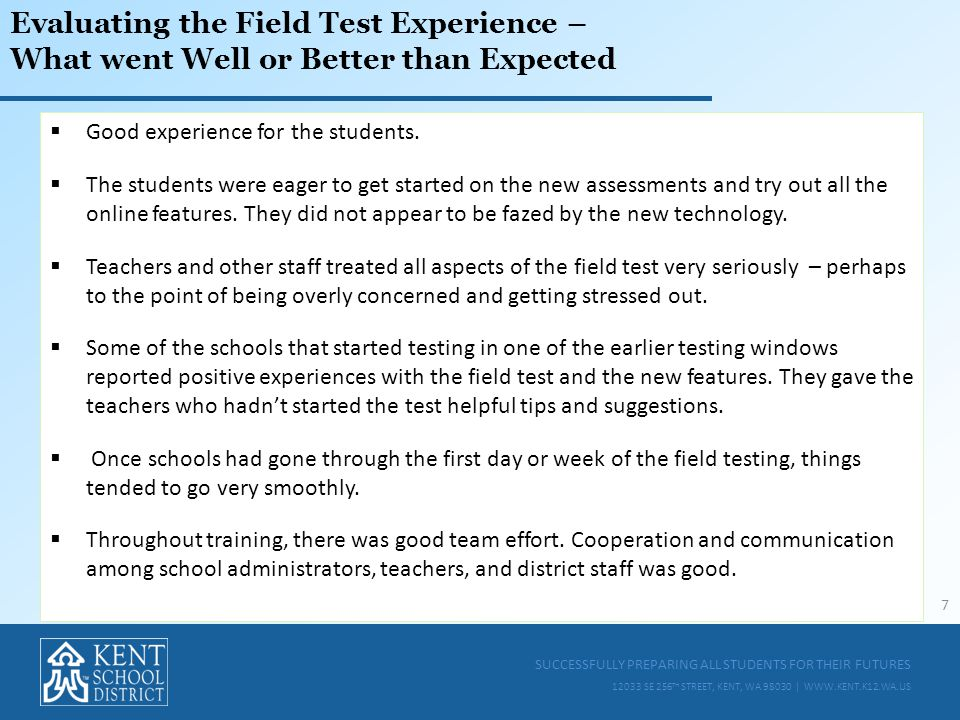 SUCCESSFULLY PREPARING ALL STUDENTS FOR THEIR FUTURES 12033 SE 256 TH STREET, KENT, WA 98030 | WWW.KENT.K12.WA.US Evaluating the Field Test Experience – What went Well or Better than Expected  Good experience for the students.