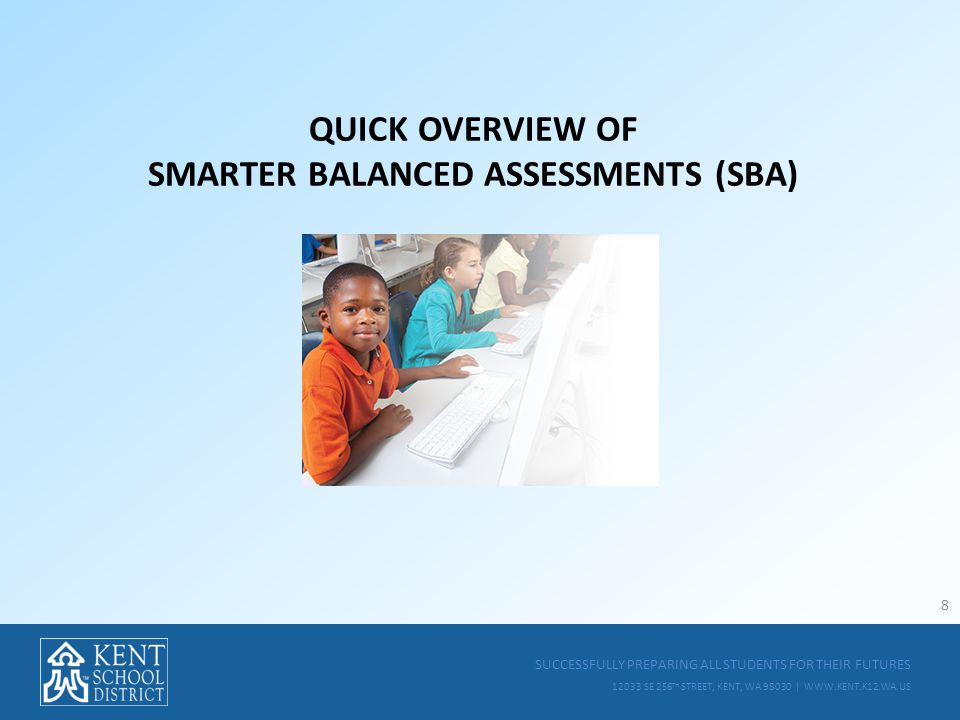 SUCCESSFULLY PREPARING ALL STUDENTS FOR THEIR FUTURES 12033 SE 256 TH STREET, KENT, WA 98030 | WWW.KENT.K12.WA.US QUICK OVERVIEW OF SMARTER BALANCED ASSESSMENTS (SBA) 8
