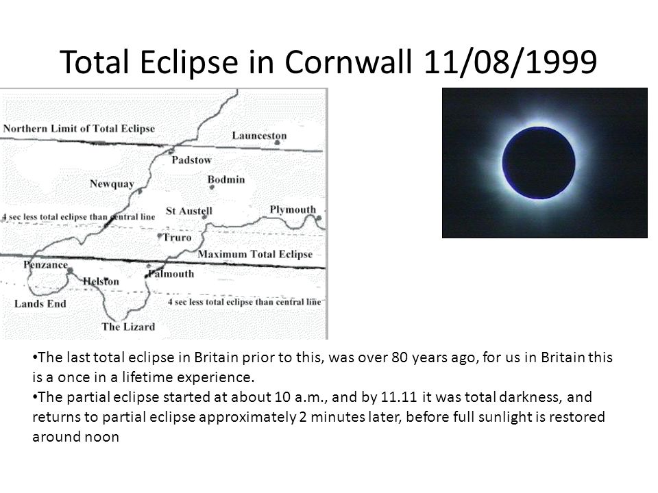 Total Eclipse in Cornwall 11/08/1999 The last total eclipse in Britain prior to this, was over 80 years ago, for us in Britain this is a once in a lifetime experience.
