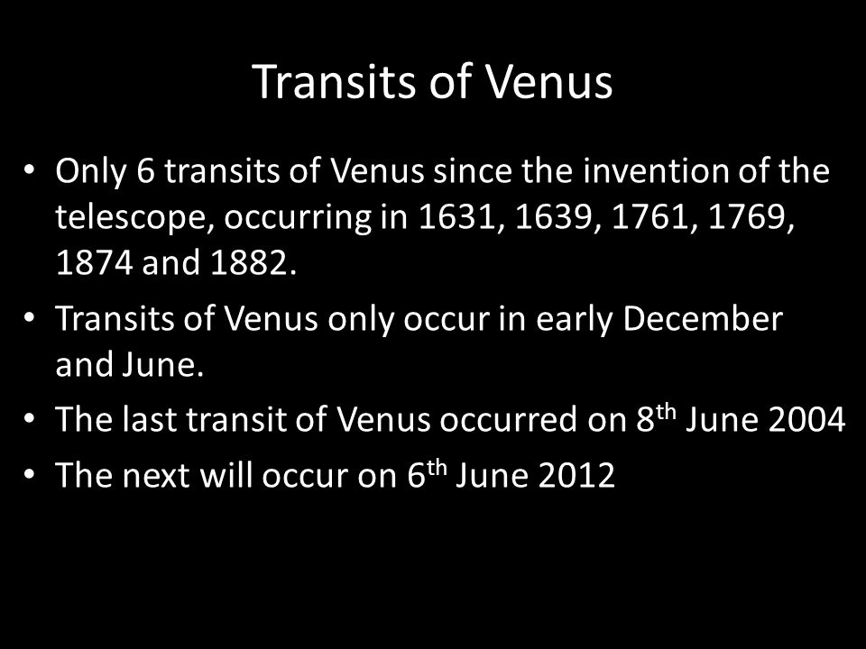 Transits of Venus Only 6 transits of Venus since the invention of the telescope, occurring in 1631, 1639, 1761, 1769, 1874 and 1882.