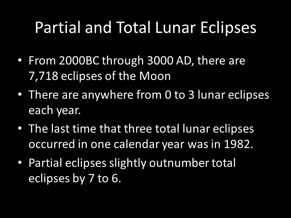 Partial and Total Lunar Eclipses From 2000BC through 3000 AD, there are 7,718 eclipses of the Moon There are anywhere from 0 to 3 lunar eclipses each year.
