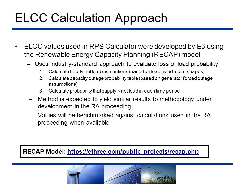 ELCC Calculation Approach ELCC values used in RPS Calculator were developed by E3 using the Renewable Energy Capacity Planning (RECAP) model –Uses ind