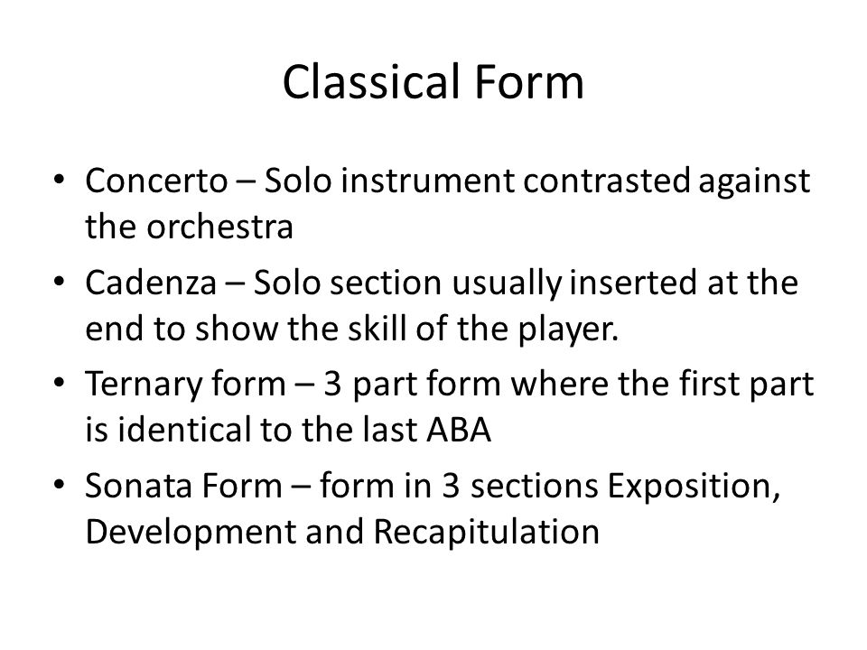 Classical Form Concerto – Solo instrument contrasted against the orchestra Cadenza – Solo section usually inserted at the end to show the skill of the player.