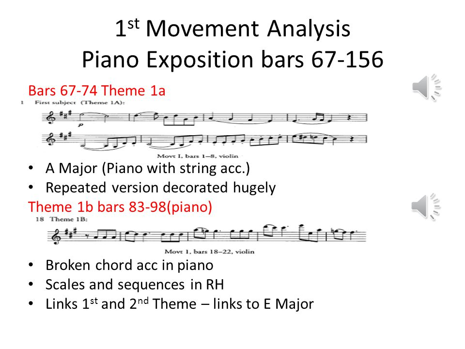 1 st Movement Analysis Piano Exposition bars 67-156 Bars 67-74 Theme 1a A Major (Piano with string acc.) Repeated version decorated hugely Theme 1b bars 83-98(piano) Broken chord acc in piano Scales and sequences in RH Links 1 st and 2 nd Theme – links to E Major