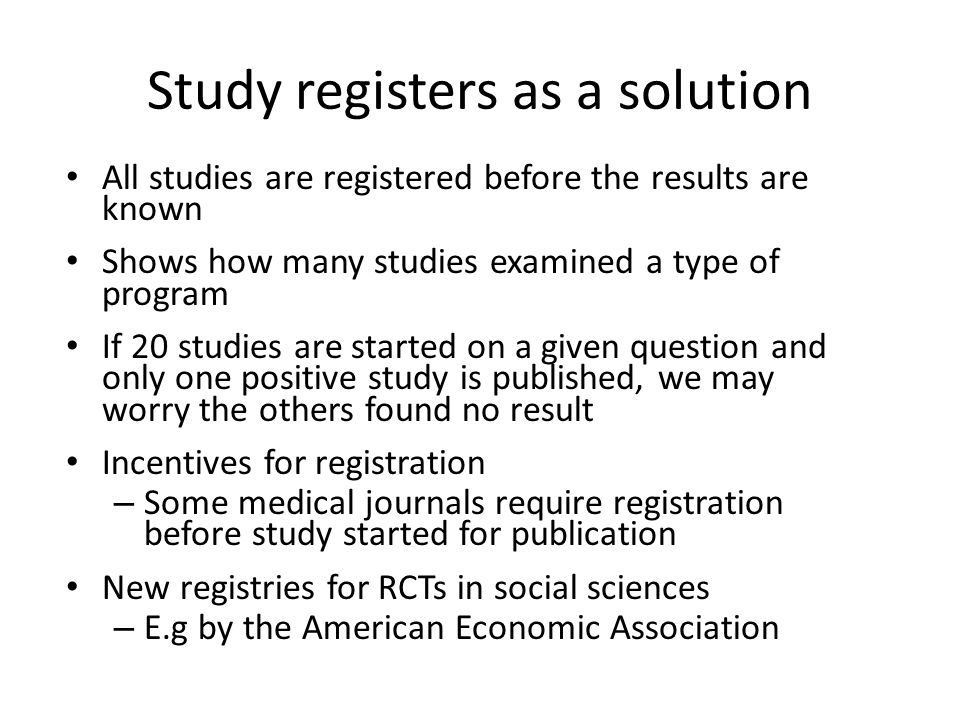 Study registers as a solution All studies are registered before the results are known Shows how many studies examined a type of program If 20 studies are started on a given question and only one positive study is published, we may worry the others found no result Incentives for registration – Some medical journals require registration before study started for publication New registries for RCTs in social sciences – E.g by the American Economic Association