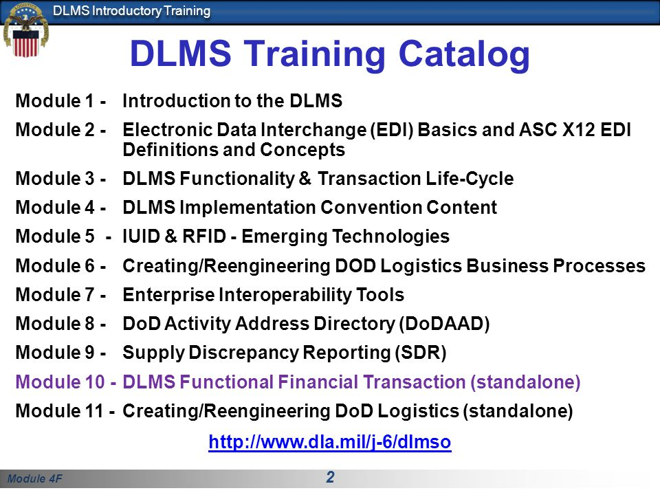Module 4F 3 DLMS Introductory Training Students will gain basic understanding of: Supply and financial transaction process relationships The purpose and content of the Federal ICs used in the DLMS Financial Transactions The major DLMS financial concepts and processes associated with the transactions Introduction to the DLMS 810L, 812R and 812L Introduction to DLSS/DLMS data maps Module 10 Objectives