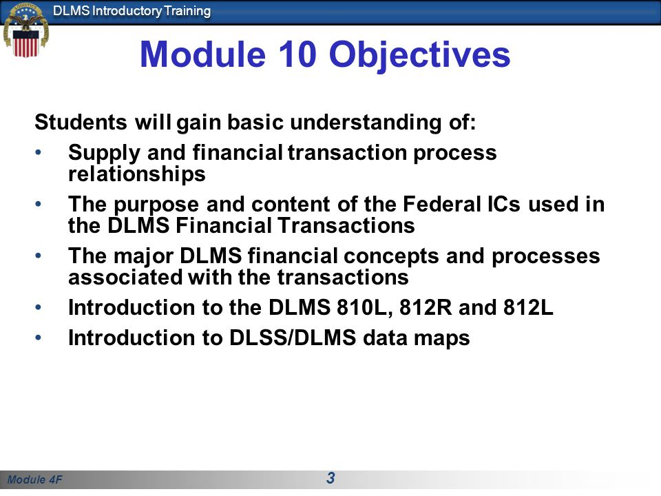 Module 4F 4 DLMS Introductory Training Module Structure DLMS 10, Financial Order Processing Recap DLMS Financial and Associated Processes Key Concepts associated with DLMS Financial Transactions DLMS Billing Transaction Flow DLMS Billing Adjustments Transaction Flow DLSS to DLMS Transaction Cross Reference DLMS 810L Logistics Bill, 812R Billing Adjustment Request and 812L Billing Adjustment Request Reply DLSS to DLMS Data Element Mapping Reading Approved DLMS Changes Quiz