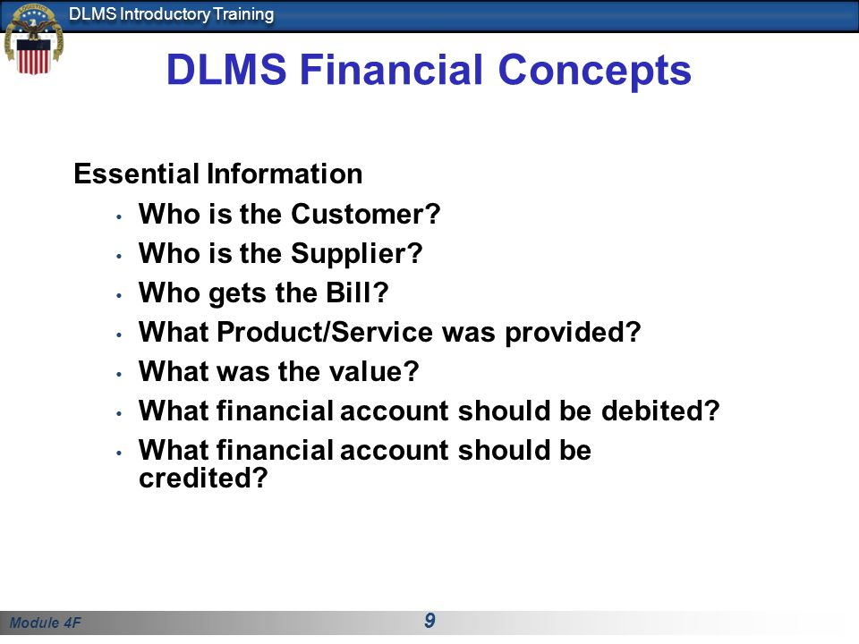 Module 4F 9 DLMS Introductory Training DLMS Financial Concepts Essential Information Who is the Customer? Who is the Supplier? Who gets the Bill? What