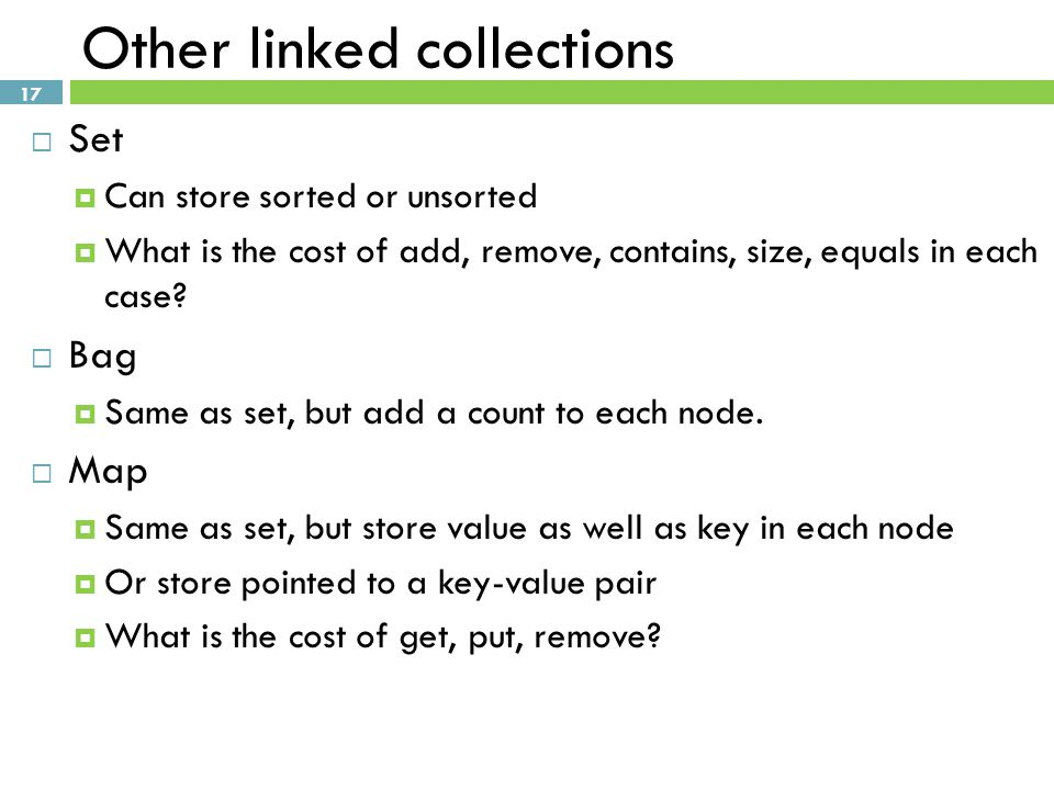 17 Other linked collections  Set  Can store sorted or unsorted  What is the cost of add, remove, contains, size, equals in each case.