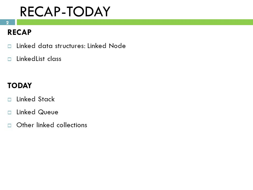 2 RECAP-TODAY RECAP  Linked data structures: Linked Node  LinkedList class TODAY  Linked Stack  Linked Queue  Other linked collections