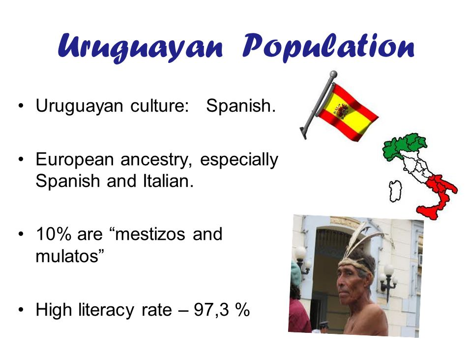 Uruguayan Population Uruguayan culture: Spanish. European ancestry, especially Spanish and Italian.