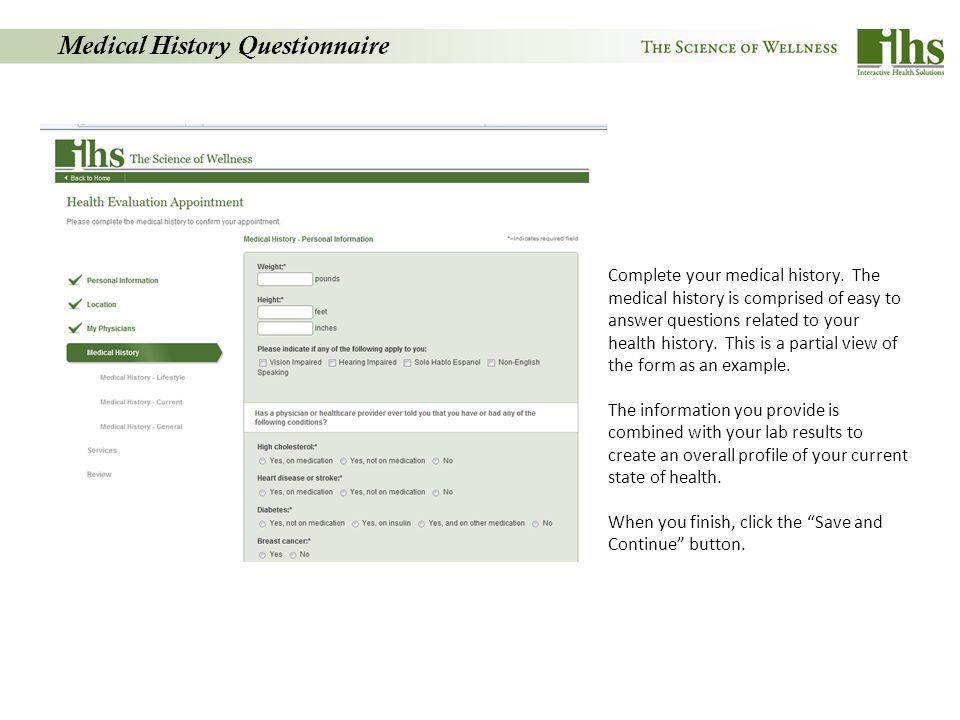 Medical History Questionnaire Complete your medical history. The medical history is comprised of easy to answer questions related to your health histo