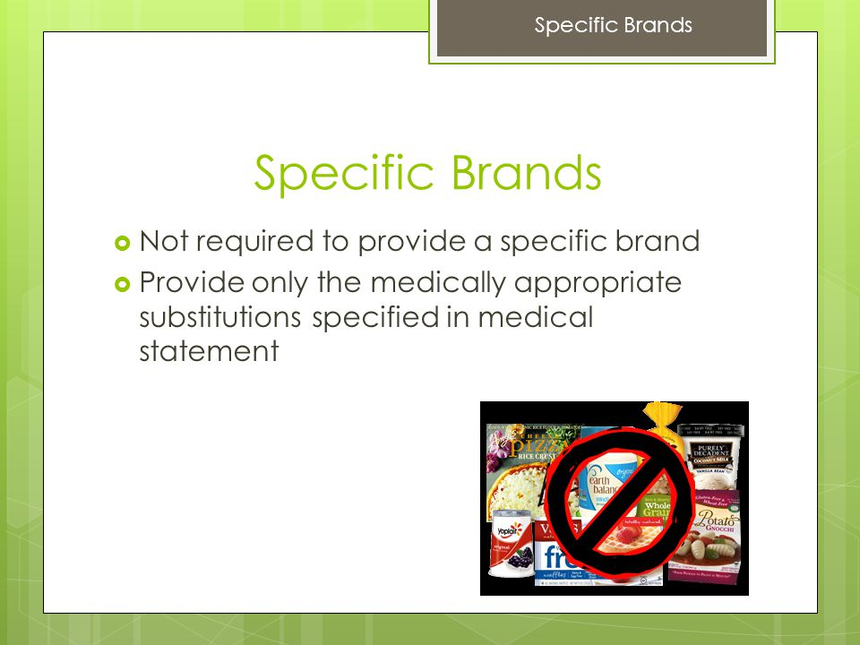 Specific Brands  Not required to provide a specific brand  Provide only the medically appropriate substitutions specified in medical statement Specific Brands