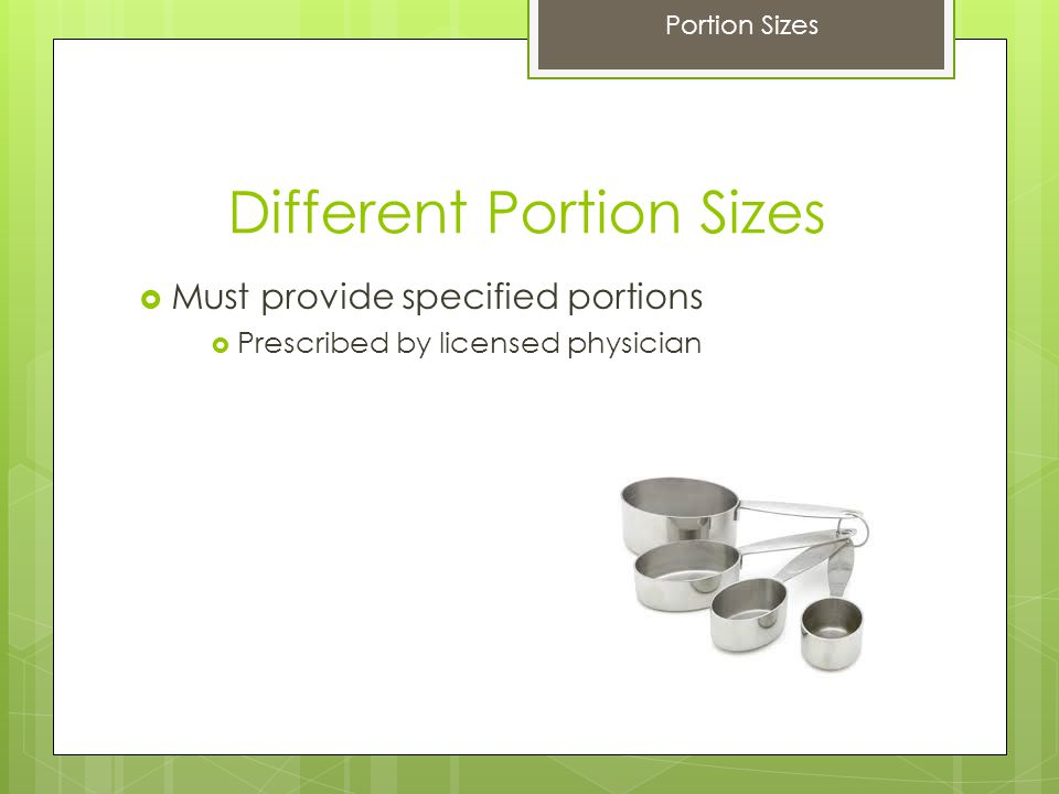Different Portion Sizes  Must provide specified portions  Prescribed by licensed physician Portion Sizes