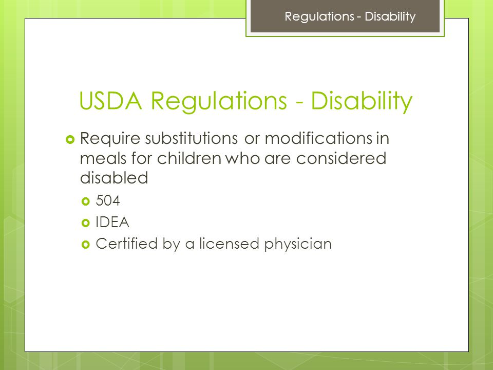 USDA Regulations - Disability  Require substitutions or modifications in meals for children who are considered disabled  504  IDEA  Certified by a licensed physician Regulations - Disability