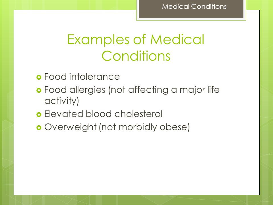 Examples of Medical Conditions  Food intolerance  Food allergies (not affecting a major life activity)  Elevated blood cholesterol  Overweight (not morbidly obese) Medical Conditions
