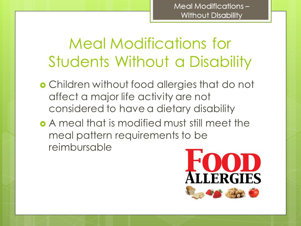 Meal Modifications for Students Without a Disability  Children without food allergies that do not affect a major life activity are not considered to have a dietary disability  A meal that is modified must still meet the meal pattern requirements to be reimbursable Meal Modifications – Without Disability