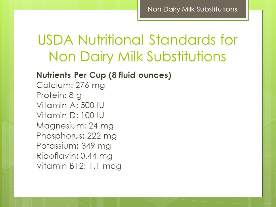 USDA Nutritional Standards for Non Dairy Milk Substitutions Nutrients Per Cup (8 fluid ounces) Calcium: 276 mg Protein: 8 g Vitamin A: 500 IU Vitamin D: 100 IU Magnesium: 24 mg Phosphorus: 222 mg Potassium: 349 mg Riboflavin: 0.44 mg Vitamin B12: 1.1 mcg Non Dairy Milk Substitutions