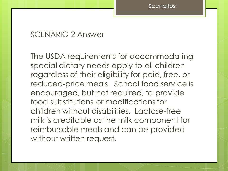 SCENARIO 2 Answer The USDA requirements for accommodating special dietary needs apply to all children regardless of their eligibility for paid, free, or reduced-price meals.