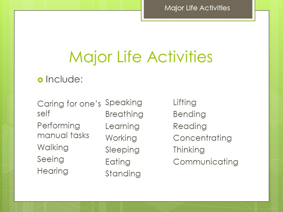 Major Life Activities  Include: Caring for one's self Performing manual tasks Walking Seeing Hearing Speaking Breathing Learning Working Sleeping Eating Standing Lifting Bending Reading Concentrating Thinking Communicating Major Life Activities
