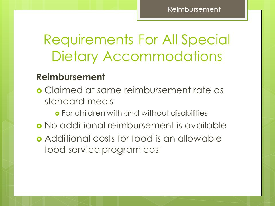 Requirements For All Special Dietary Accommodations Reimbursement  Claimed at same reimbursement rate as standard meals  For children with and without disabilities  No additional reimbursement is available  Additional costs for food is an allowable food service program cost Reimbursement