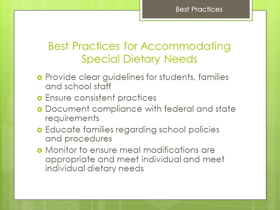 Best Practices for Accommodating Special Dietary Needs  Provide clear guidelines for students, families and school staff  Ensure consistent practices  Document compliance with federal and state requirements  Educate families regarding school policies and procedures  Monitor to ensure meal modifications are appropriate and meet individual and meet individual dietary needs Best Practices