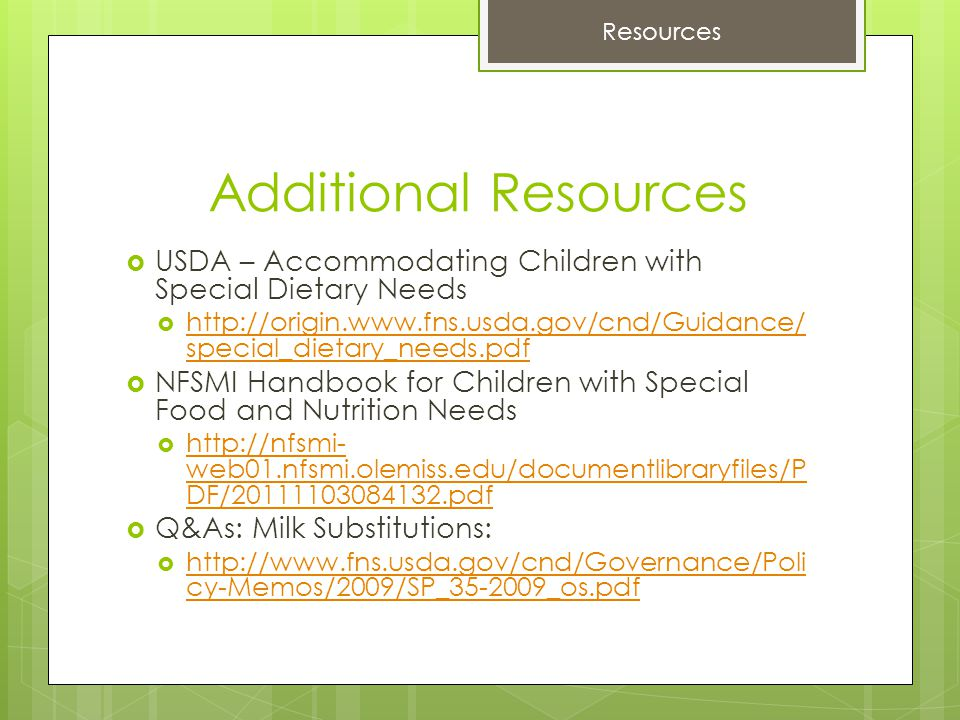Additional Resources  USDA – Accommodating Children with Special Dietary Needs  http://origin.www.fns.usda.gov/cnd/Guidance/ special_dietary_needs.pdf http://origin.www.fns.usda.gov/cnd/Guidance/ special_dietary_needs.pdf  NFSMI Handbook for Children with Special Food and Nutrition Needs  http://nfsmi- web01.nfsmi.olemiss.edu/documentlibraryfiles/P DF/20111103084132.pdf http://nfsmi- web01.nfsmi.olemiss.edu/documentlibraryfiles/P DF/20111103084132.pdf  Q&As: Milk Substitutions:  http://www.fns.usda.gov/cnd/Governance/Poli cy-Memos/2009/SP_35-2009_os.pdf http://www.fns.usda.gov/cnd/Governance/Poli cy-Memos/2009/SP_35-2009_os.pdf Resources