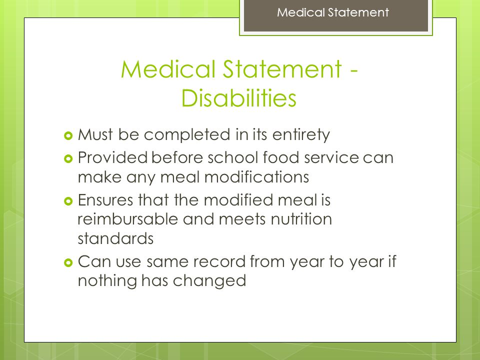 Medical Statement - Disabilities  Must be completed in its entirety  Provided before school food service can make any meal modifications  Ensures that the modified meal is reimbursable and meets nutrition standards  Can use same record from year to year if nothing has changed Medical Statement