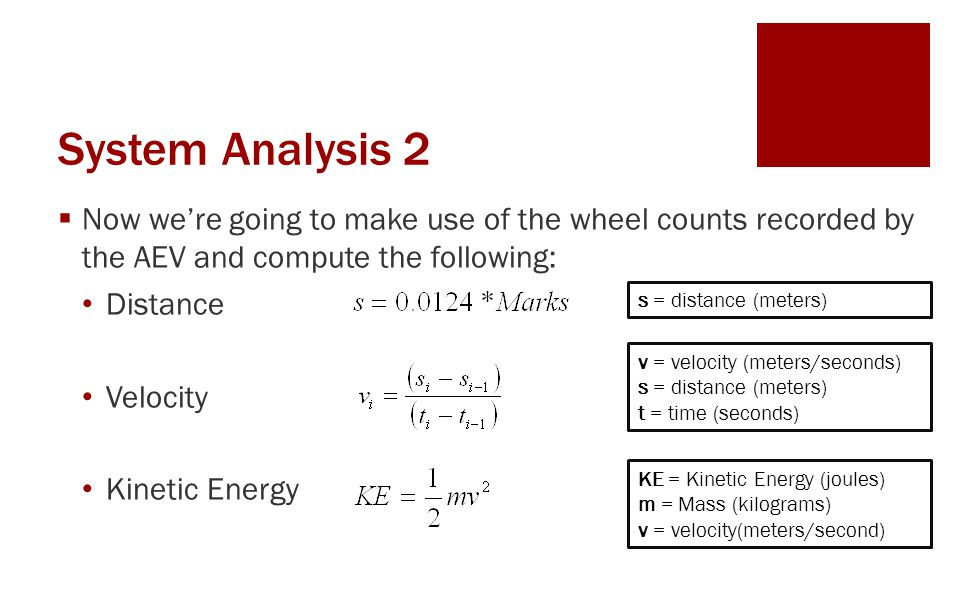 System Analysis 2  Now we're going to make use of the wheel counts recorded by the AEV and compute the following: Distance Velocity Kinetic Energy s = distance (meters) v = velocity (meters/seconds) s = distance (meters) t = time (seconds) KE = Kinetic Energy (joules) m = Mass (kilograms) v = velocity(meters/second)