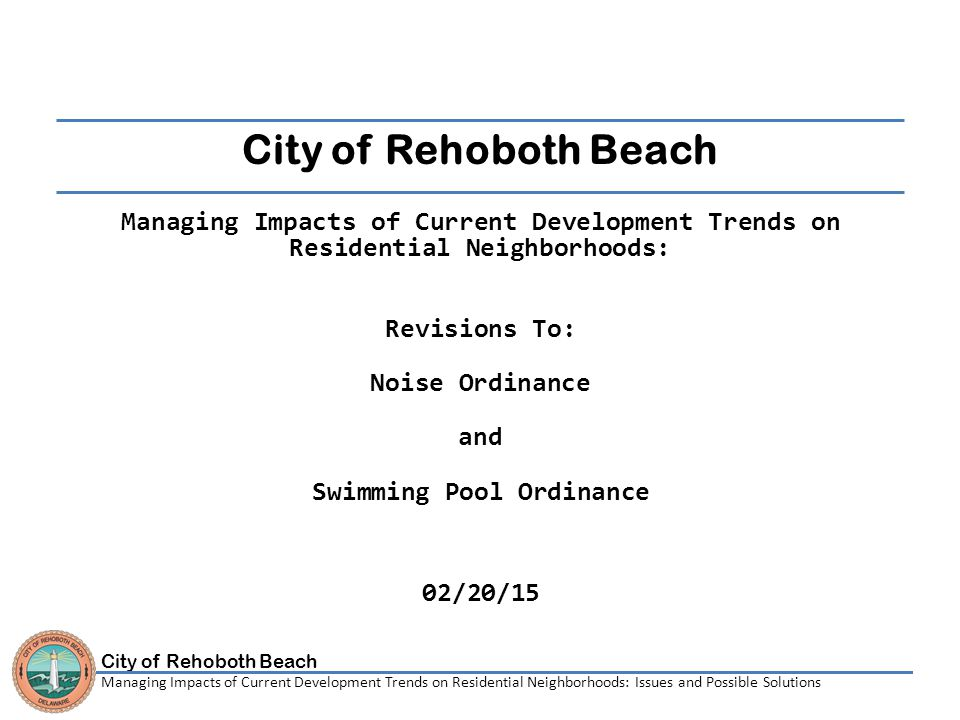 City of Rehoboth Beach Managing Impacts of Current Development Trends on Residential Neighborhoods: Issues and Possible Solutions City of Rehoboth Beach Managing Impacts of Current Development Trends on Residential Neighborhoods: Revisions To: Noise Ordinance and Swimming Pool Ordinance 02/20/15