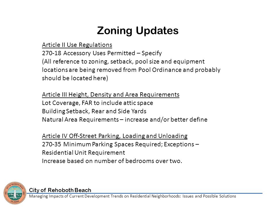 City of Rehoboth Beach Managing Impacts of Current Development Trends on Residential Neighborhoods: Issues and Possible Solutions Zoning Updates Article II Use Regulations 270-18 Accessory Uses Permitted – Specify (All reference to zoning, setback, pool size and equipment locations are being removed from Pool Ordinance and probably should be located here) Article III Height, Density and Area Requirements Lot Coverage, FAR to include attic space Building Setback, Rear and Side Yards Natural Area Requirements – increase and/or better define Article IV Off-Street Parking, Loading and Unloading 270-35 Minimum Parking Spaces Required; Exceptions – Residential Unit Requirement Increase based on number of bedrooms over two.