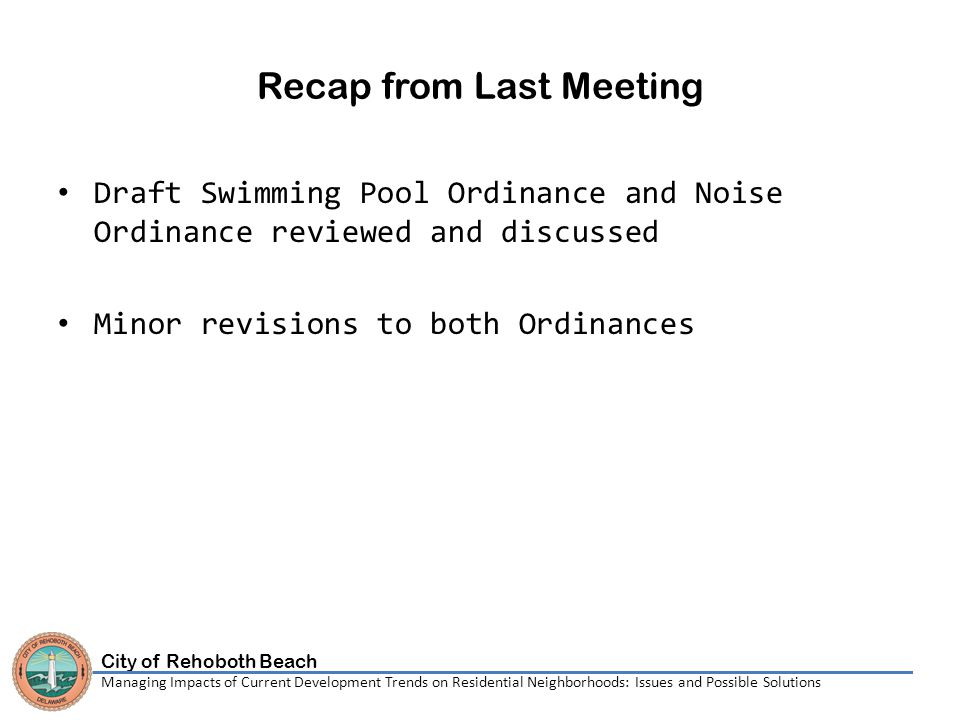 City of Rehoboth Beach Managing Impacts of Current Development Trends on Residential Neighborhoods: Issues and Possible Solutions Recap from Last Meeting Draft Swimming Pool Ordinance and Noise Ordinance reviewed and discussed Minor revisions to both Ordinances