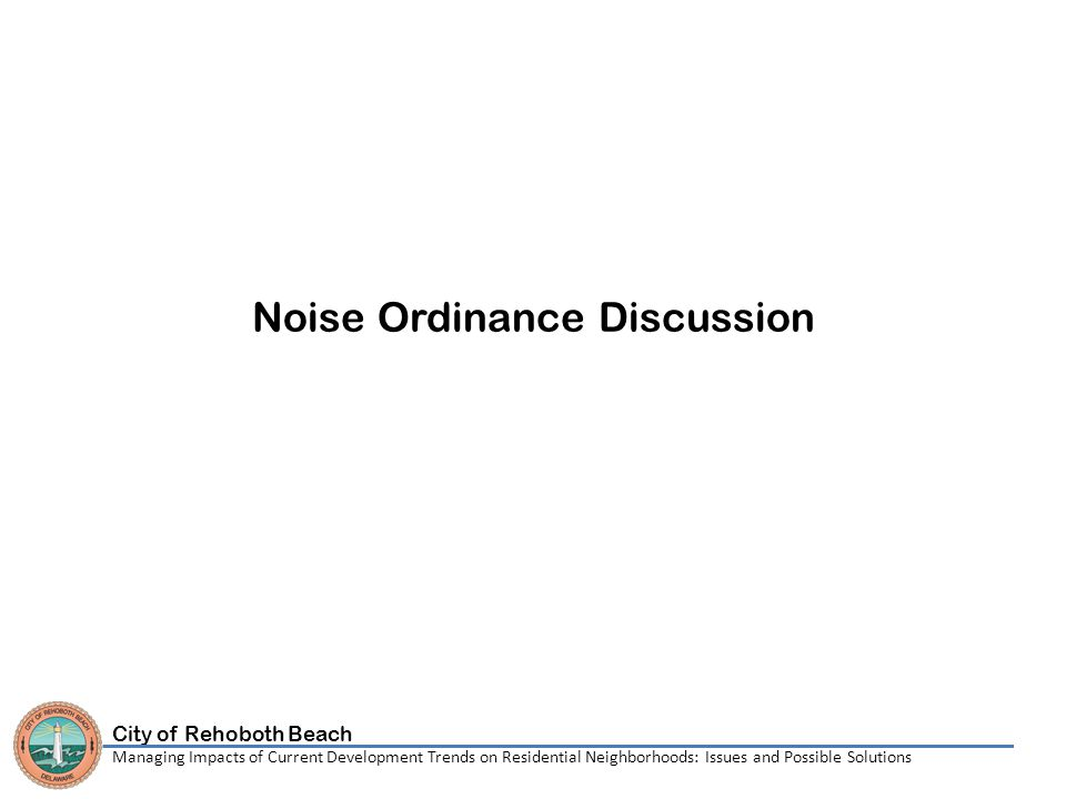 City of Rehoboth Beach Managing Impacts of Current Development Trends on Residential Neighborhoods: Issues and Possible Solutions Noise Ordinance Discussion