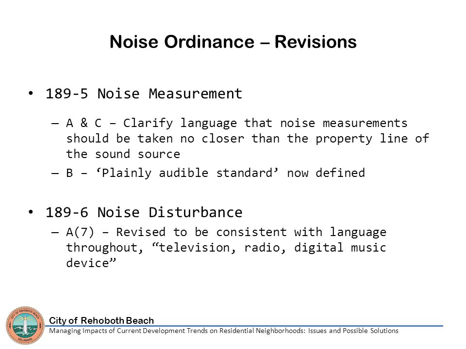 City of Rehoboth Beach Managing Impacts of Current Development Trends on Residential Neighborhoods: Issues and Possible Solutions Noise Ordinance – Revisions 189-5 Noise Measurement – A & C – Clarify language that noise measurements should be taken no closer than the property line of the sound source – B – 'Plainly audible standard' now defined 189-6 Noise Disturbance – A(7) – Revised to be consistent with language throughout, television, radio, digital music device