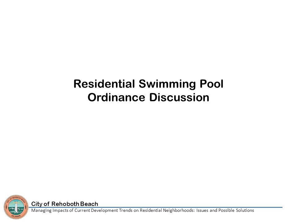 City of Rehoboth Beach Managing Impacts of Current Development Trends on Residential Neighborhoods: Issues and Possible Solutions Residential Swimming Pool Ordinance Discussion