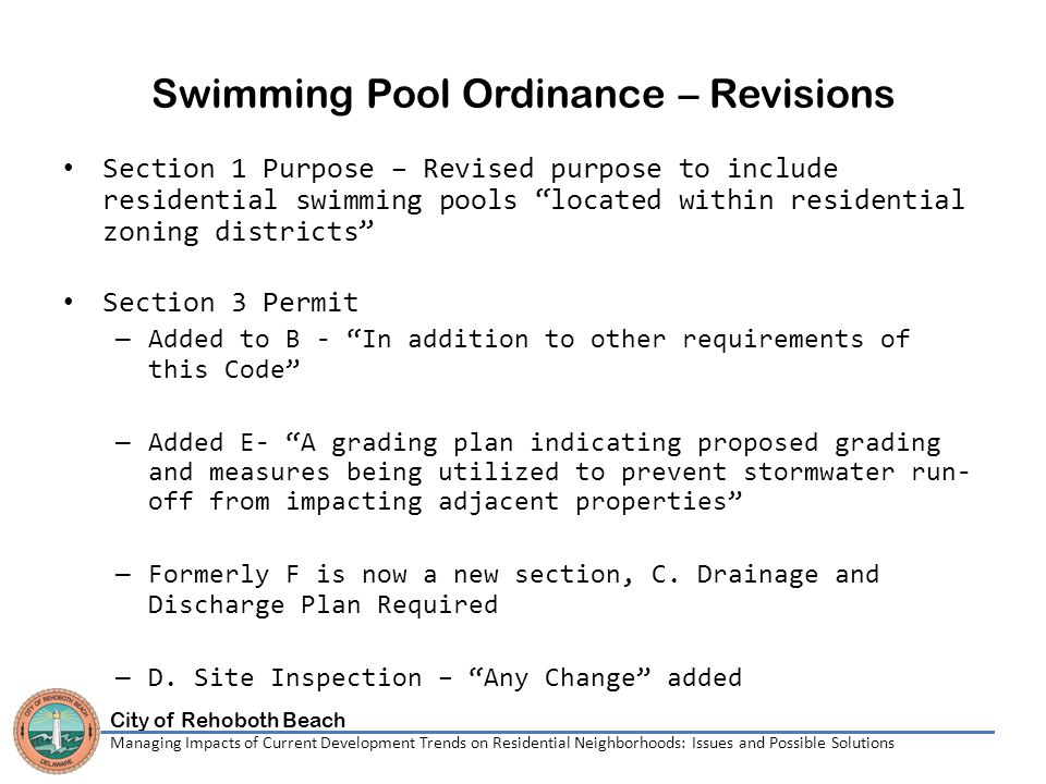 City of Rehoboth Beach Managing Impacts of Current Development Trends on Residential Neighborhoods: Issues and Possible Solutions Swimming Pool Ordinance – Revisions Section 1 Purpose – Revised purpose to include residential swimming pools located within residential zoning districts Section 3 Permit – Added to B - In addition to other requirements of this Code – Added E- A grading plan indicating proposed grading and measures being utilized to prevent stormwater run- off from impacting adjacent properties – Formerly F is now a new section, C.