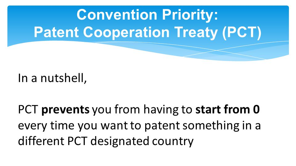 Convention Priority: Patent Cooperation Treaty (PCT) In a nutshell, PCT prevents you from having to start from 0 every time you want to patent something in a different PCT designated country