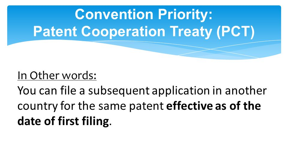 Convention Priority: Patent Cooperation Treaty (PCT) In Other words: You can file a subsequent application in another country for the same patent effective as of the date of first filing.