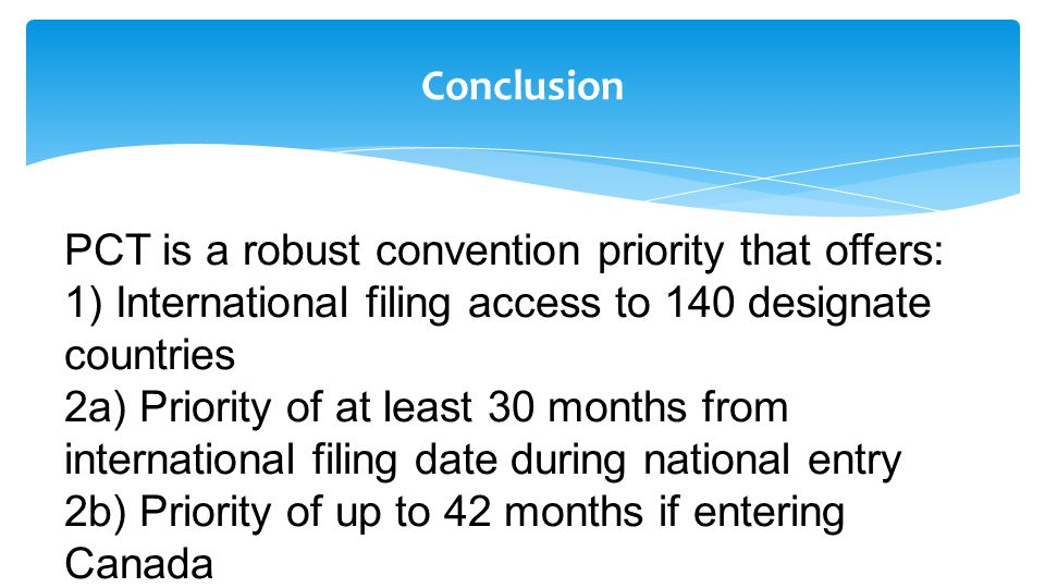 Conclusion PCT is a robust convention priority that offers: 1) International filing access to 140 designate countries 2a) Priority of at least 30 months from international filing date during national entry 2b) Priority of up to 42 months if entering Canada