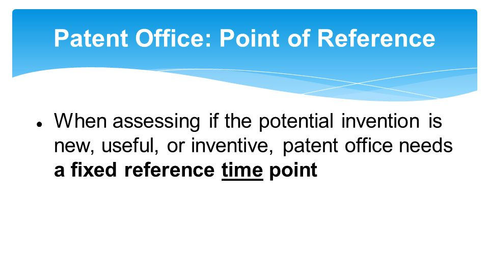 Patent Office: Point of Reference ● When assessing if the potential invention is new, useful, or inventive, patent office needs a fixed reference time point
