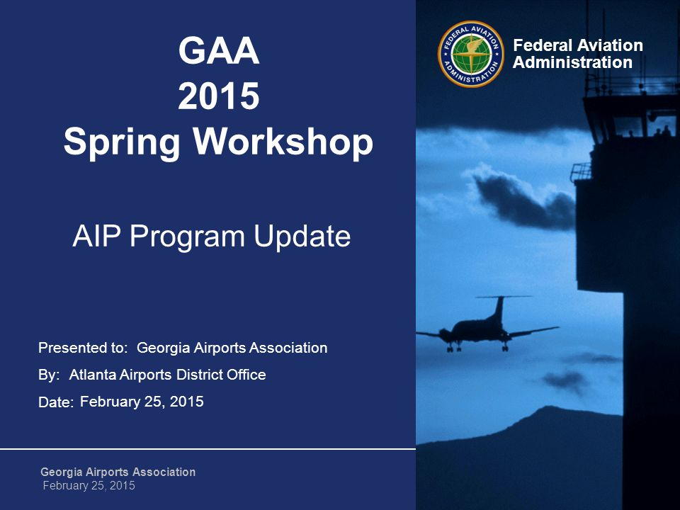Federal Aviation Administration 1 Georgia Airports Association February 25, 2015 Presented to: By: Date: Federal Aviation Administration GAA 2015 Spring Workshop Georgia Airports Association Atlanta Airports District Office February 25, 2015 AIP Program Update