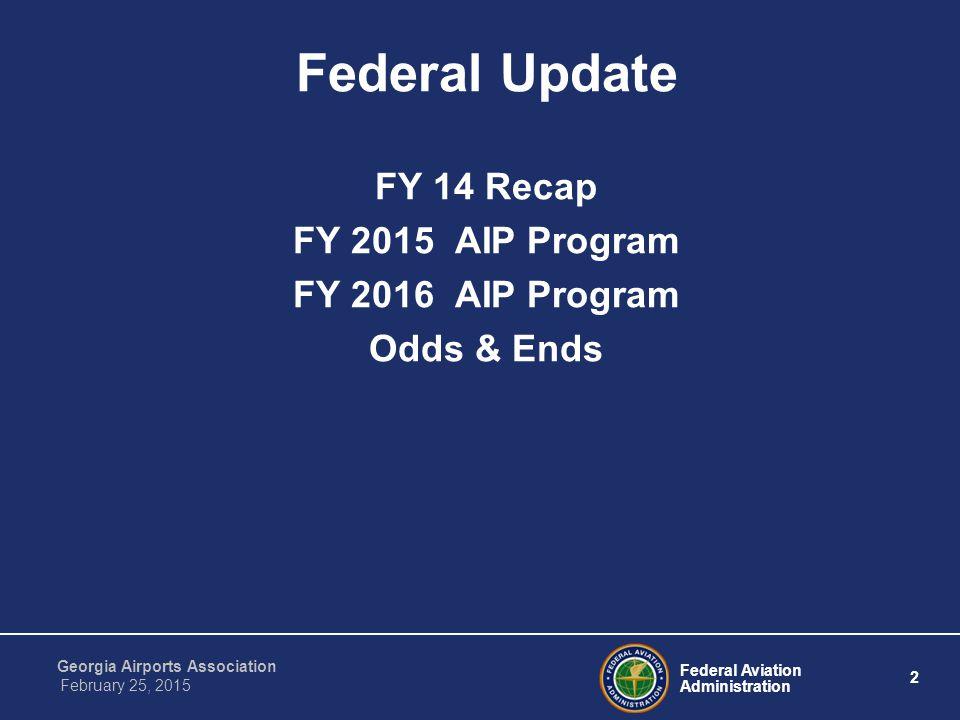 Federal Aviation Administration 2 Georgia Airports Association February 25, 2015 Federal Update FY 14 Recap FY 2015 AIP Program FY 2016 AIP Program Odds & Ends