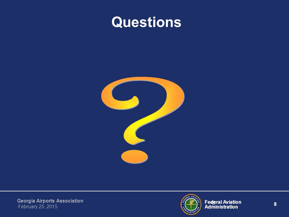 Federal Aviation Administration 8 Georgia Airports Association February 25, 2015 8 Questions