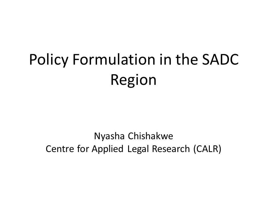 Policy Formulation in the SADC Region Nyasha Chishakwe Centre for Applied Legal Research (CALR)