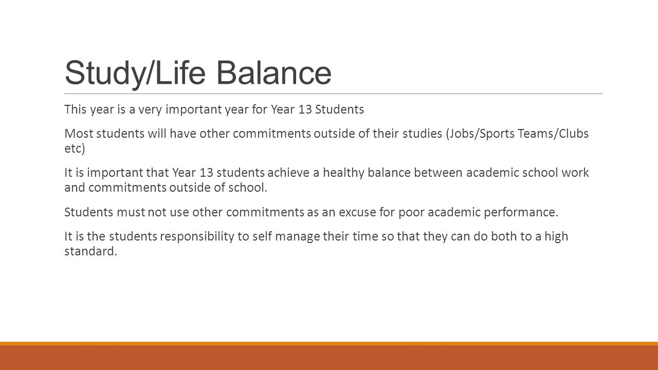 Study/Life Balance This year is a very important year for Year 13 Students Most students will have other commitments outside of their studies (Jobs/Sp