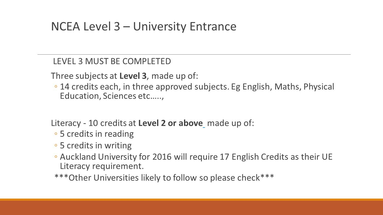 NCEA Level 3 – University Entrance LEVEL 3 MUST BE COMPLETED Three subjects at Level 3, made up of: ◦14 credits each, in three approved subjects. Eg E