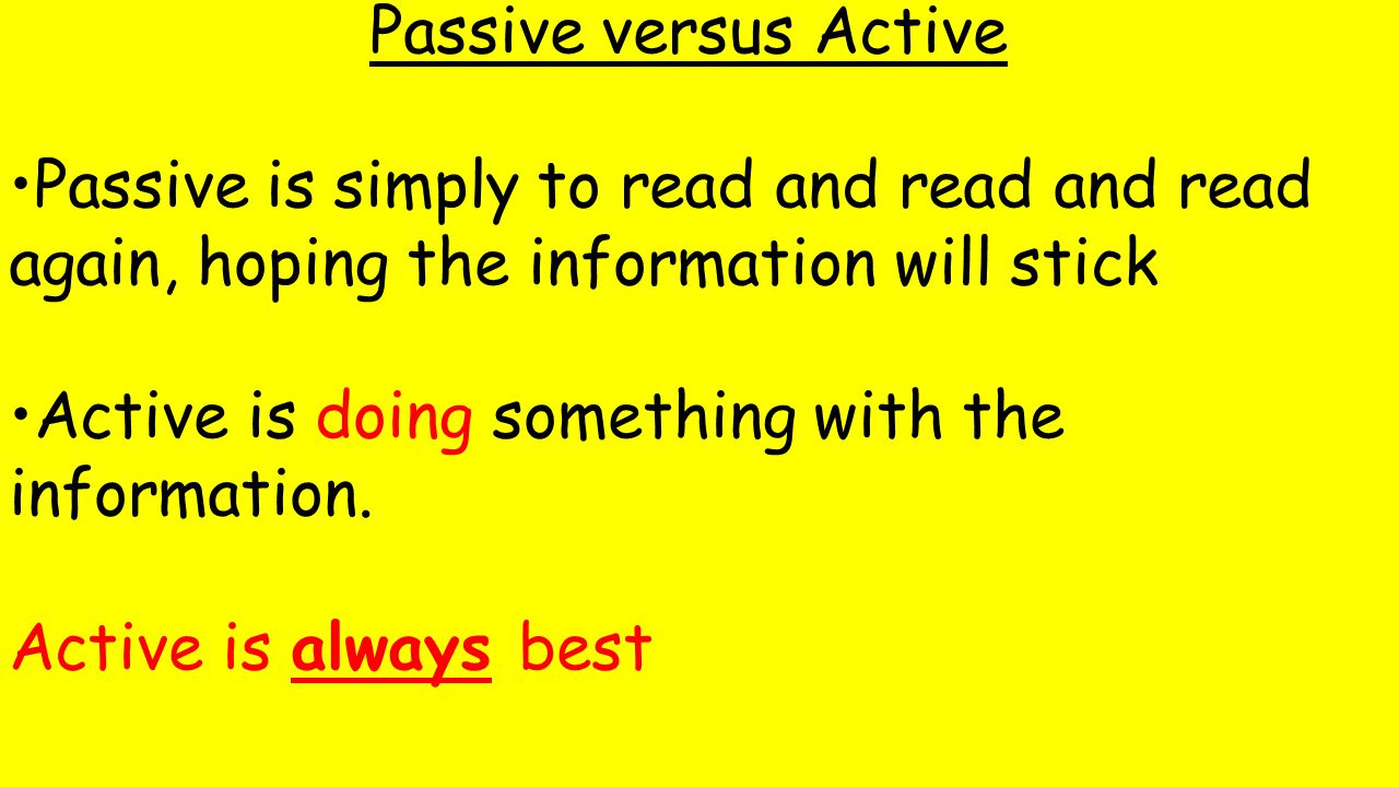 Passive versus Active Passive is simply to read and read and read again, hoping the information will stick Active is doing something with the information.