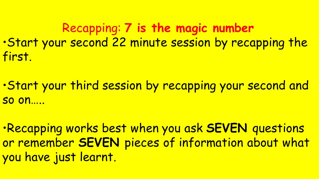 Recapping: 7 is the magic number Start your second 22 minute session by recapping the first.