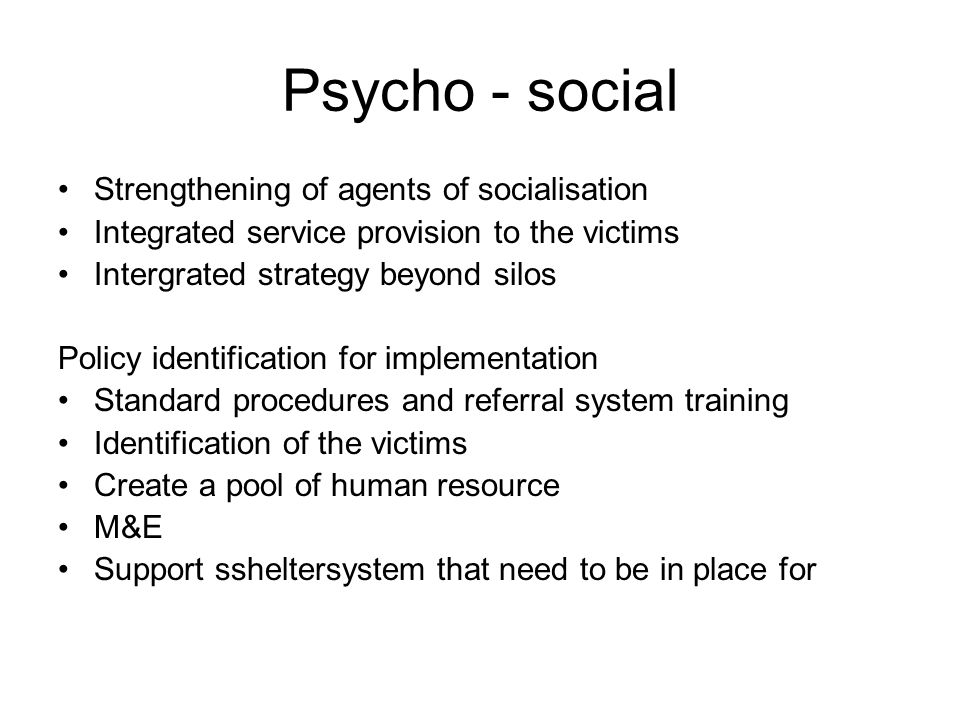 Psycho - social Strengthening of agents of socialisation Integrated service provision to the victims Intergrated strategy beyond silos Policy identification for implementation Standard procedures and referral system training Identification of the victims Create a pool of human resource M&E Support ssheltersystem that need to be in place for